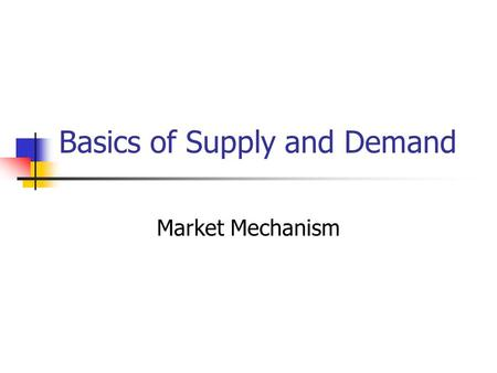 Basics of Supply and Demand Market Mechanism. Introduction What are supply and demand? How does a market mechanism work? What are the effects of changes.