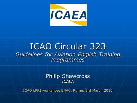 ICAO Circular 323 Guidelines for Aviation English Training Programmes Philip Shawcross ICAEA ICAO LPRI workshop, ENAC, Rome, 3rd March 2010.
