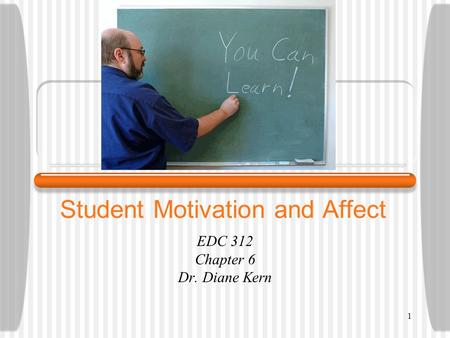 1 Student Motivation and Affect EDC 312 Chapter 6 Dr. Diane Kern.