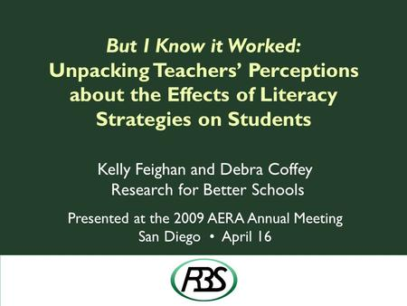 But I Know it Worked: Unpacking Teachers' Perceptions about the Effects of Literacy Strategies on Students Kelly Feighan and Debra Coffey Research for.