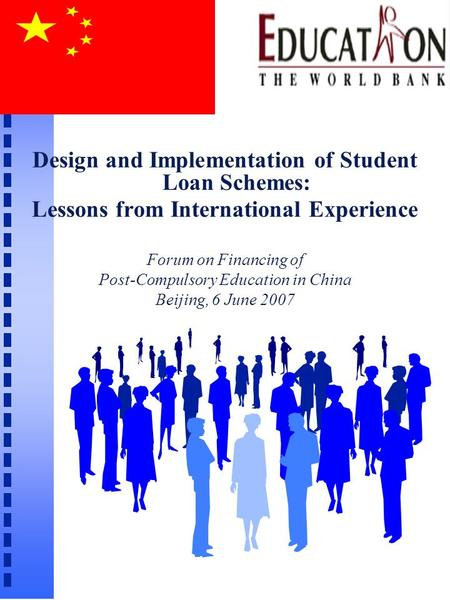 Design and Implementation of Student Loan Schemes: Lessons from International Experience Forum on Financing of Post-Compulsory Education in China Beijing,