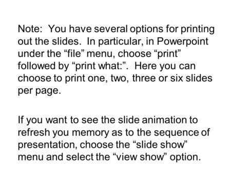 "Note: You have several options for printing out the slides. In particular, in Powerpoint under the ""file"" menu, choose ""print"" followed by ""print what:""."