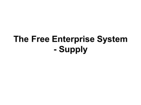 The Free Enterprise System - Supply. Objectives: Explain the law of supply Understand how supply and demand affect price Explain how government is involved.