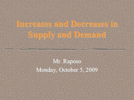 Increases and Decreases in Supply and Demand Mr. Raposo Monday, October 5, 2009.