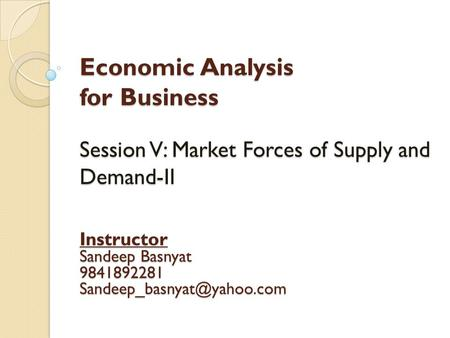 Economic Analysis for Business Session V: Market Forces of Supply and Demand-II Instructor Sandeep Basnyat