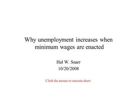 Why unemployment increases when minimum wages are enacted Hal W. Snarr 10/20/2008 Click the mouse to execute show.