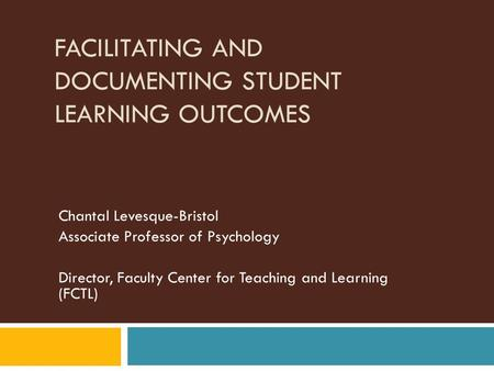 FACILITATING AND DOCUMENTING STUDENT LEARNING OUTCOMES Chantal Levesque-Bristol Associate Professor of Psychology Director, Faculty Center for Teaching.