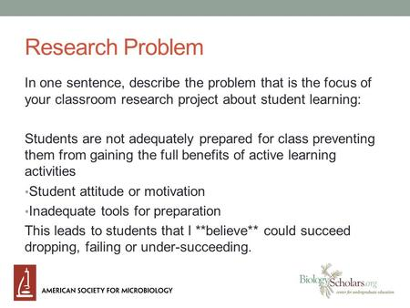Research Problem In one sentence, describe the problem that is the focus of your classroom research project about student learning: Students are not adequately.