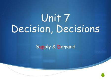  Supply & Demand Unit 7 Decision, Decisions. The Law of Demand  When all other things equal, as the price of a good or service increases, the quantity.