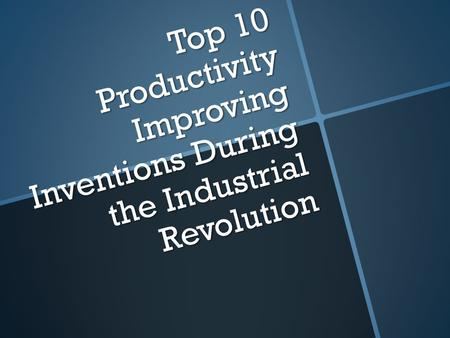 Top 10 Productivity Improving Inventions During the Industrial Revolution.