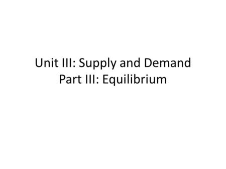 Unit III: Supply and Demand Part III: Equilibrium.