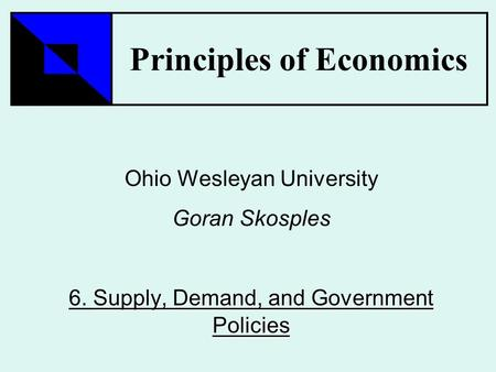 Principles of Economics Ohio Wesleyan University Goran Skosples Supply, Demand, and Government Policies 6. Supply, Demand, and Government Policies.