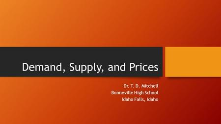 Demand, Supply, and Prices Dr. T. D. Mitchell Bonneville High School Idaho Falls, Idaho.