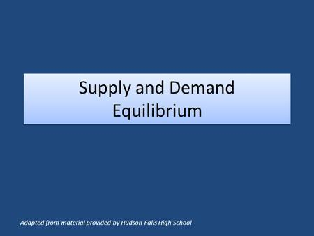 Supply and Demand Equilibrium Adapted from material provided by Hudson Falls High School.
