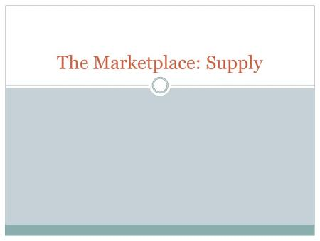 The Marketplace: Supply. Review What is a Market? What things must a government provide for a market to work? Why?