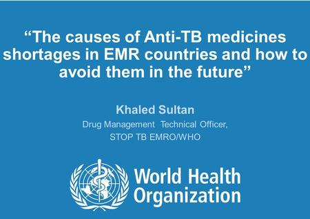 """The causes of Anti-TB medicines shortages in EMR countries and how to avoid them in the future"" Khaled Sultan Drug Management Technical Officer, STOP."