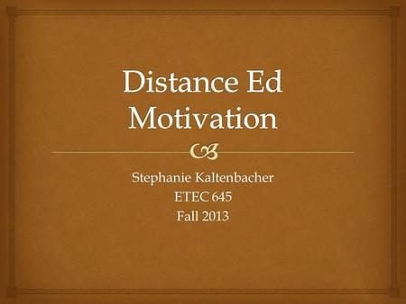 Stephanie Kaltenbacher ETEC 645 Fall 2013.  An Interesting Profile-University Students who Take Distance Education Courses Show Weaker Motivation Than.