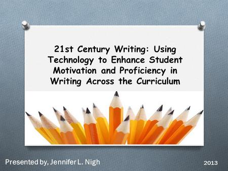 21st Century Writing: Using Technology to Enhance Student Motivation and Proficiency in Writing Across the Curriculum Presented by, Jennifer L. Nigh 2013.