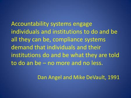 Accountability systems engage individuals and institutions to do and be all they can be, compliance systems demand that individuals and their institutions.