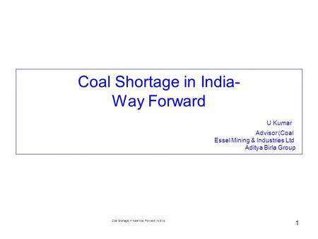 Coal Shortage in India-Way Forward (14.8.14) 1 Coal Shortage in India- Way Forward U Kumar Advisor (Coal Essel Mining & Industries Ltd Aditya Birla Group.