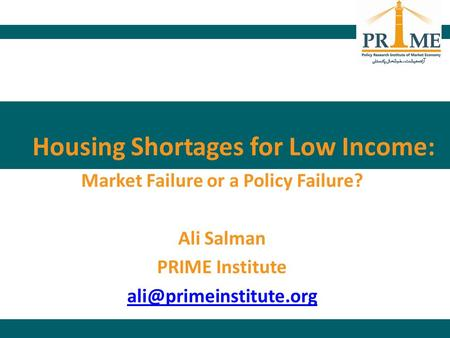 Housing Shortages for Low Income: Market Failure or a Policy Failure? Ali Salman PRIME Institute