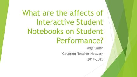 What are the affects of Interactive Student Notebooks on Student Performance? Paige Smith Governor Teacher Network 2014-2015.