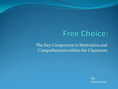 The Key Component to Motivation and Comprehension within the Classroom By: Kate Luvera.