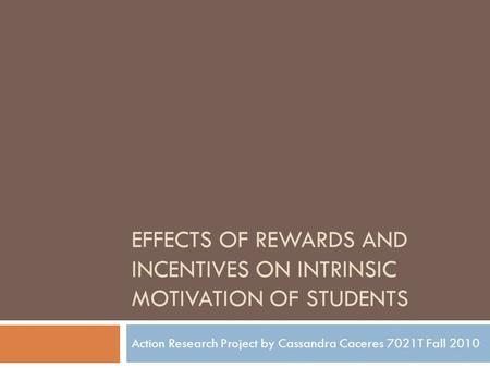 EFFECTS OF REWARDS AND INCENTIVES ON INTRINSIC MOTIVATION OF STUDENTS Action Research Project by Cassandra Caceres 7021T Fall 2010.