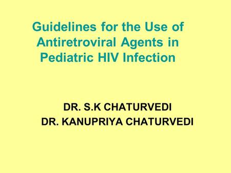 Guidelines for the Use of Antiretroviral Agents in Pediatric HIV Infection DR. S.K CHATURVEDI DR. KANUPRIYA CHATURVEDI.