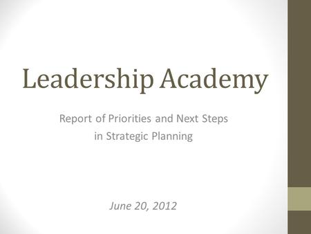Leadership Academy Report of Priorities and Next Steps in Strategic Planning June 20, 2012.
