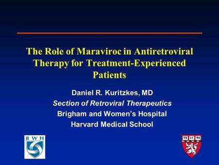 The Role of Maraviroc in Antiretroviral Therapy for Treatment-Experienced Patients Daniel R. Kuritzkes, MD Section of Retroviral Therapeutics Brigham and.