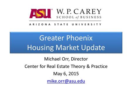 Greater Phoenix Housing Market Update Michael Orr, Director Center for Real Estate Theory & Practice May 6, 2015
