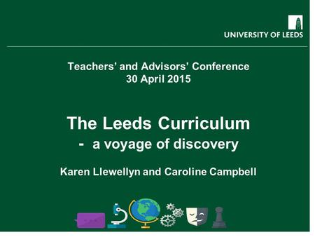 Teachers' and Advisors' Conference 30 April 2015 The Leeds Curriculum - a voyage of discovery Karen Llewellyn and Caroline Campbell.