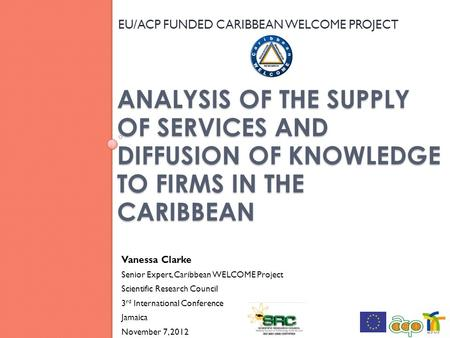 ANALYSIS OF THE SUPPLY OF SERVICES AND DIFFUSION OF KNOWLEDGE TO FIRMS IN THE CARIBBEAN EU/ACP FUNDED CARIBBEAN WELCOME PROJECT 1 Vanessa Clarke Senior.