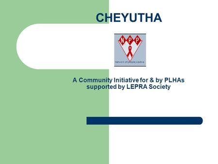CHEYUTHA A Community Initiative for & by PLHAs supported by LEPRA Society Network of people positive.