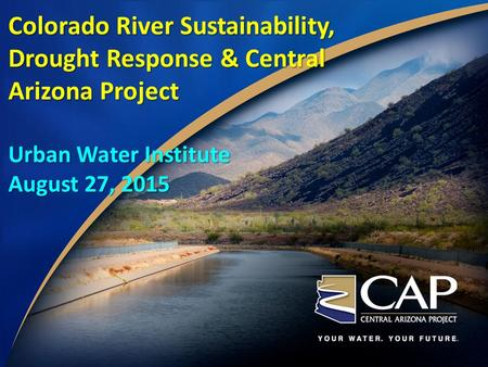 Colorado River Sustainability, Drought Response & Central Arizona Project Urban Water Institute August 27, 2015.