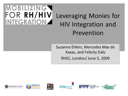 Suzanne Ehlers, Mercedes Mas de Xaxas, and Felicity Daly RHSC, London/ June 5, 2009 Leveraging Monies for HIV Integration and Prevention.