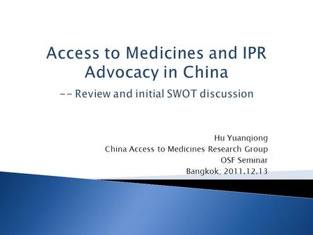 Hu Yuanqiong China Access to Medicines Research Group OSF Seminar Bangkok; 2011.12.13 Access to Medicines and IPR Advocacy in China -- Review and initial.