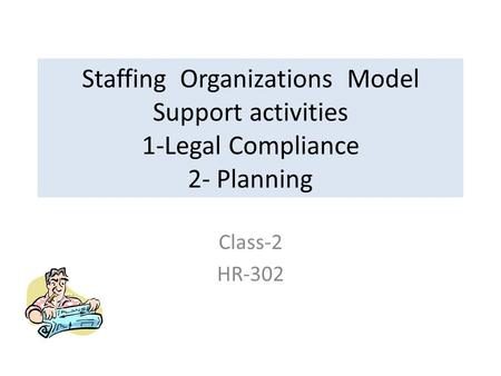 Staffing Organizations Model Support activities 1-Legal Compliance 2- Planning Class-2 HR-302.