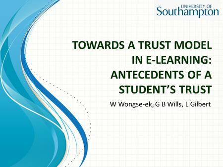 TOWARDS A TRUST MODEL IN E-LEARNING: ANTECEDENTS OF A STUDENT'S TRUST W Wongse-ek, G B Wills, L Gilbert.