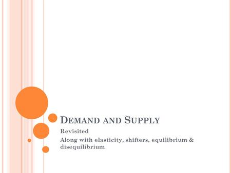 D EMAND AND S UPPLY Revisited Along with elasticity, shifters, equilibrium & disequilibrium.