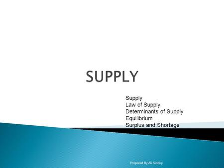 Supply Law of Supply Determinants of Supply Equilibrium Surplus and Shortage Prepared By Ali Siddiqi.