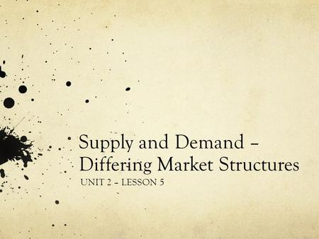 Supply and Demand – Differing Market Structures UNIT 2 – LESSON 5.