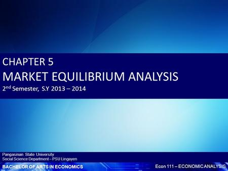 BACHELOR OF ARTS IN ECONOMICS Econ 111 – ECONOMIC ANALYSIS Pangasinan State University Social Science Department – PSU Lingayen CHAPTER 5 MARKET EQUILIBRIUM.