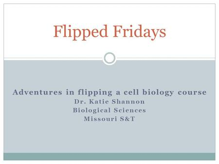 Adventures in flipping a cell biology course Dr. Katie Shannon Biological Sciences Missouri S&T Flipped Fridays.