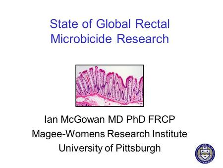 State of Global Rectal Microbicide Research Ian McGowan MD PhD FRCP Magee-Womens Research Institute University of Pittsburgh.