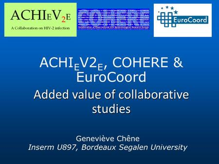 ACHI E V2 E, COHERE & EuroCoord Added value of collaborative studies Geneviève Chêne Inserm U897, Bordeaux Segalen University.