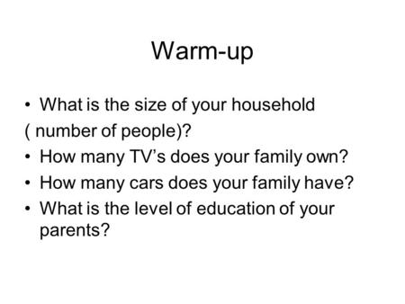 Warm-up What is the size of your household ( number of people)? How many TV's does your family own? How many cars does your family have? What is the level.