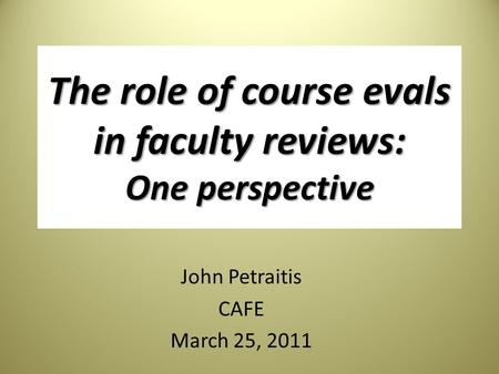 The role of course evals in faculty reviews: One perspective John Petraitis CAFE March 25, 2011.