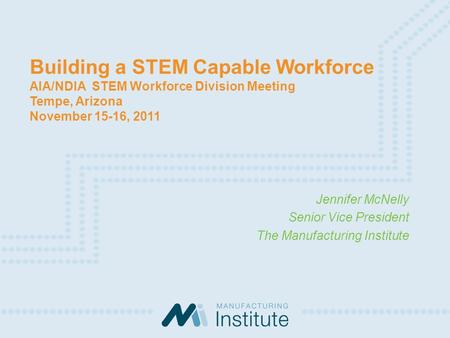 Building a STEM Capable Workforce AIA/NDIA STEM Workforce Division Meeting Tempe, Arizona November 15-16, 2011 Jennifer McNelly Senior Vice President The.